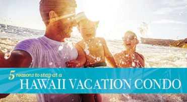 5 Reasons to stay at a Hawaii Vacation Condo